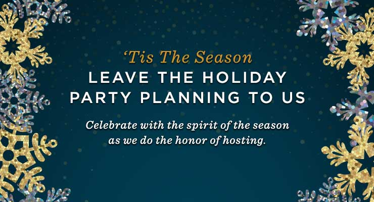 Leave the Holiday Party planning to us. Celebrate with the spirit of the season as we do the honor of hosting